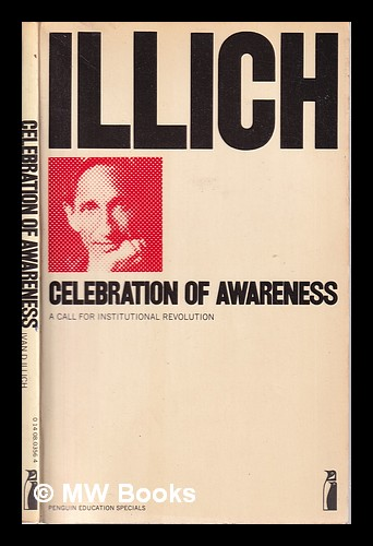Celebration of awareness: a call for institutional revolution / Ivan D. Illich; introduction by Erich Fromm. Ivan Illich.