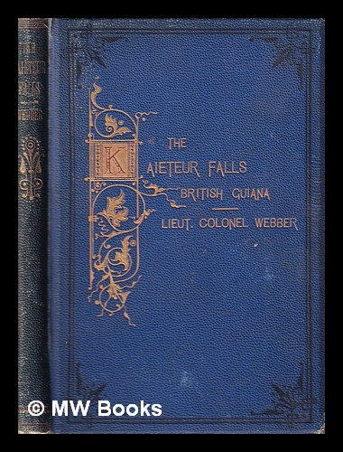 British Guiana/ The Essequibo and Potaro Rivers; with an account of a visit to the recently-discovered Kaieteur Falls/ by Lieut.-Colonel Webber. Edward John Webber.