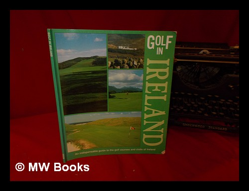 Golf in Ireland: an indispensable guide to the gold courses and clubs of Ireland. Tiger Books International PLC.