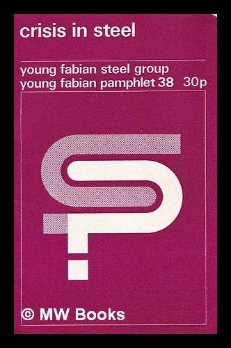 Crisis in steel / Young Fabian Steel Group. Young Fabian Group . Steel Group, Great Britain.