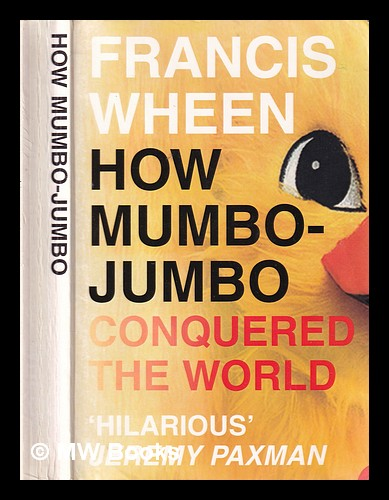 How mumbo-jumbo conquered the world: a short history of modern delusions / Francis Wheen. Francis Wheen.