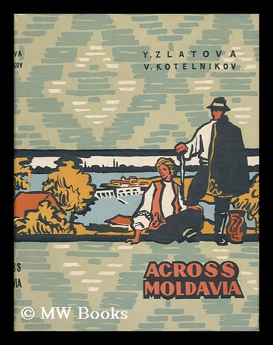 Across Moldavia / by Y. Zlatova and V. Kotelnikov ; Translated from the Russian by O. Shartse. Elena Viktorovna Zlatova, V. L. Kotelnikov.