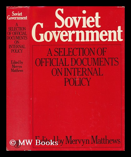 Soviet Government : a Selection of Official Documents on Internal Policies / [Compiled By] Mervyn Matthews ; [Translated from the Russian]. Mervyn Matthews, Comp.