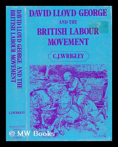 David Lloyd George and the British Labour Movement : Peace and War / Chris Wrigley. Chris Wrigley.