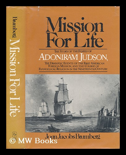 Mission for Life : the Story of the Family of Adoniram Judson, the Dramatic Events of the First American Foreign Mission, and the Course of Evangelical Religion in the Nineteenth Century / Joan Jacobs Brumberg. Joan Jacobs Brumberg.