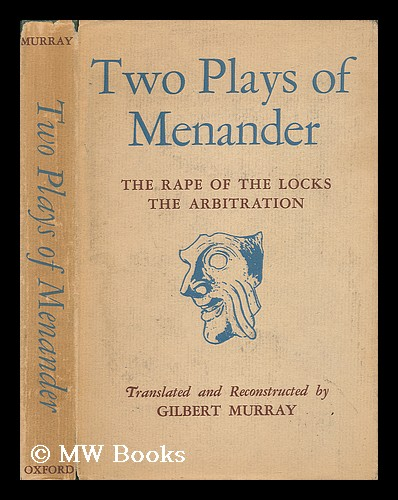 Two Plays of Menander: the Rape of the Locks, the Arbitration / the Fragments Translated and the Gaps Conjecturally Filled in by Gilbert Murray. Of Athens Menander, Gilbert Murray.