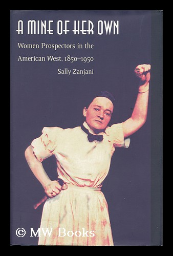 A Mine of Her Own - Women Prospectors in the American West, 1850-1950. Sally Zanjani.