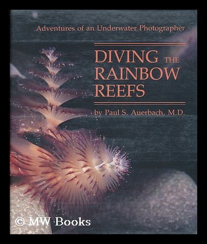 Diving the Rainbow Reefs : Adventures of an Underwater Photographer. Paul S. Auerbach.