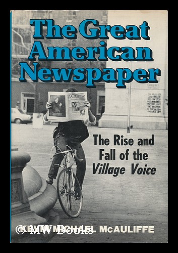 The Great American Newspaper : the Rise and Fall of the Village Voice / Kevin Michael McAuliffe. Kevin McAuliffe.