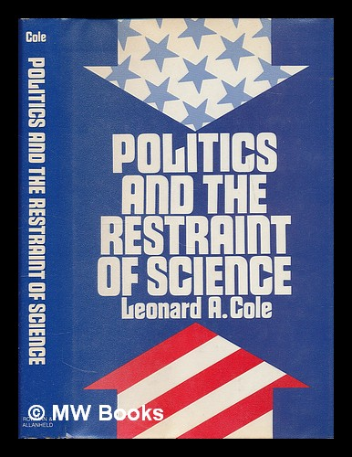 Politics and the Restraint of Science. Leonard A. Cole, 1933-.