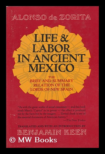 Life and Labor in Ancient Mexico; the Brief and Summary Relation of the Lords of New Spain. Translated, and with an Introd. by Benjamin Keen. Alonso De Zurita, Ca.