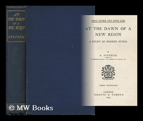 At the Dawn of a New Reign : a Study of Modern Russia - [Uniform Title: King Stork and King Log]. S. Stepniak.