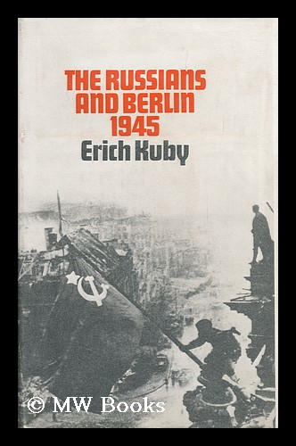 The Russians and Berlin, 1945; Translated [From the German] by Arnold J. Pomerans - [Uniform Title: Russen in Berlin 1945. English]. Erich Kuby, 1910-.