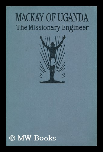 Mackay of Uganda : the Missionary Engineer. Mary Yule.