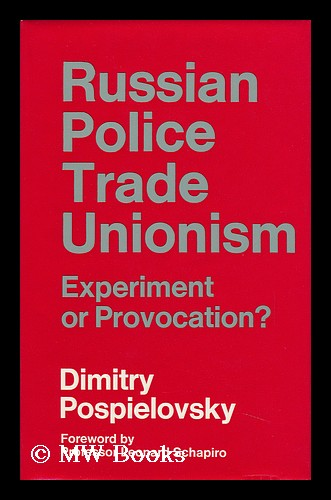 Russian Police Trade Unionism: Experiment or Provocation? With a Foreword by Leonard Schapiro. Dimitry Pospielovsky, 1935-.