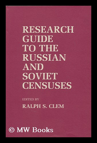 Research Guide to the Russian and Soviet Censuses / Edited by Ralph S. Clem. Ralph S. Clem.