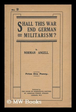 Shall This War End German Militarism? Norman Angell, Sir