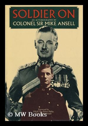 Soldier On; an Autobiography, by Colonel Sir Mike Ansell. Foreword by H. R. H. the Prince Philip,...