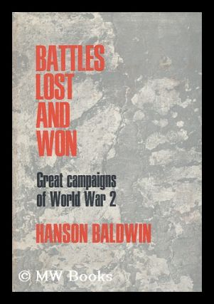 Battles Lost and Won : Great Campaigns of World War II. Hanson Weightman Baldwin