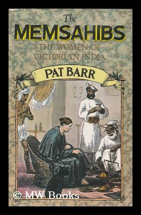 The Memsahibs : the Women of Victorian India / [By] Pat Barr. Pat Barr