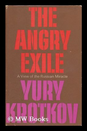 The Angry Exile: a View of the Russian Miracle [By] Yury Krotkov; Translated [From the Russian]...