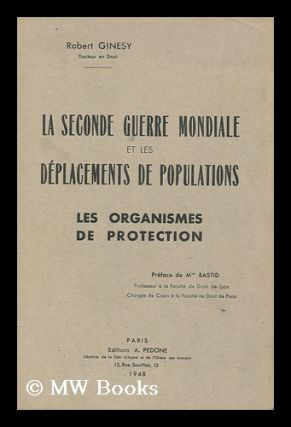 La Seconde Guerre Mondiale Et Les Deplacements De Populations : Les Organismes De Protection /...