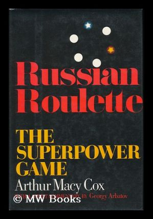 Russian Roulette : the Superpower Game / Arthur MacY Cox, with a Soviet Commentary by Georgy Arbatov