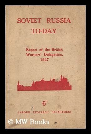 Soviet Russia To-Day. the Report of the British Workers' Delegation Which Visited Soviet Russia...
