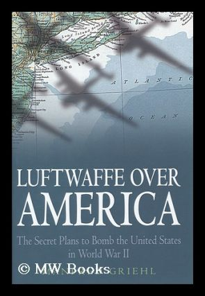 Luftwaffe over America : the secret plans to bomb the United States in World War II / by Manfried...