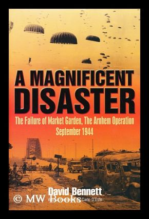 Magnificent disaster : the failure of the Market Garden, the Arnhem Operation, September 1944 /...