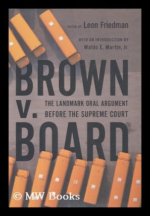 Brown V. Board : the Landmark Oral Argument before the Supreme Court / Edited by Leon Friedman ;...