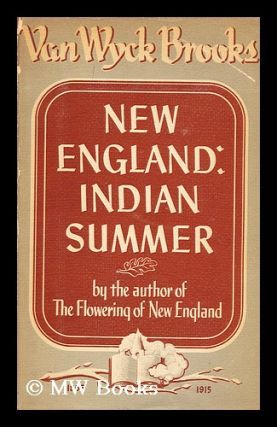 New England: Indian Summer, 1865-1915, by Van Wyck Brooks. Van Wyck Brooks