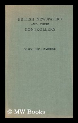 British newspapers and their controllers / Sir William Ewert Berry, 1st Viscount Camrose. William...