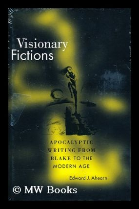 Visionary fictions : apocalyptic writing from Blake to the modern age. Edward J. Ahearn