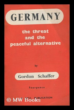 Germany : the threat and the peaceful alternative. Gordon Schaffer