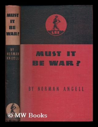 Must it be war? / by Norman Angell. Norman Angell, Sir