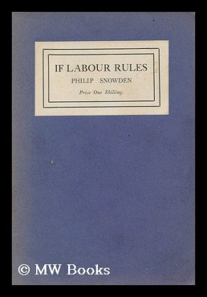 If labour rules / by Philip Snowden, M. P. Philip Snowden Snowden, Viscount