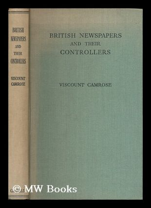 British newspapers and their controllers / by Viscount Camrose. William Ewert Berry Camrose, 1st...