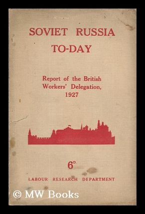 Soviet Russia To-Day : The Report of the British Workers' Delegation Which Visited Soviet Russia...