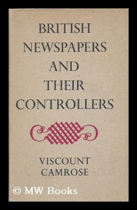 British newspapers and their controllers / by Viscount Camrose. William Ewert Berry Camrose,...