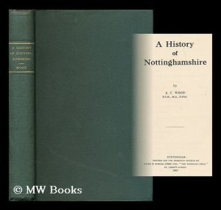 A history of Nottinghamshire / A. C. Wood. A. C. Wood, Alfred Cecil