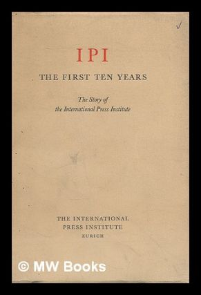IPI - the first ten years : the story of the International Press Institute. George Gordon Young