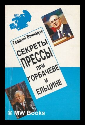 Sekrety pressy pri gorbacheve i yel'tsine [Secrets of the press under Gorbachev and Yeltsin....