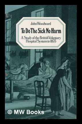 To do the sick no harm : a study of the British voluntary hospital system to 1875 / John...