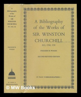 A bibliography of the works of Sir Winston Churchill KG, OM, CH / by Frederick Woods. Fred Woods