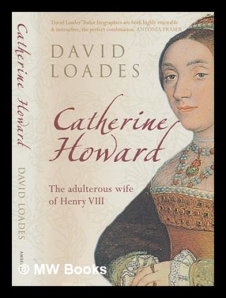Catherine Howard: the adulterous wife of Henry VIII / David Loades. D. M. Loades