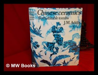 Chinese ceramics from datable tombs and some other dated material : a handbook / J.M. Addis. John...