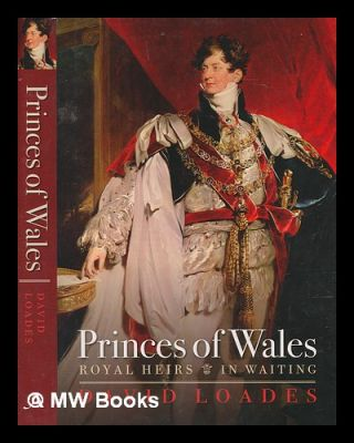 Princes of Wales : royal heirs in waiting / David Loades. D. M. Loades