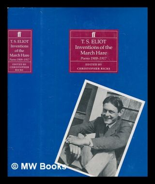 Inventions of the March hare : poems 1909-1917 by T.S. Eliot / edited by Christopher Ricks. T. S....