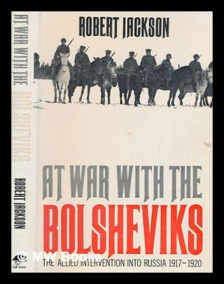 At war with the Bolsheviks : the Allied intervention into Russia, 1917-20 / Robert Jackson